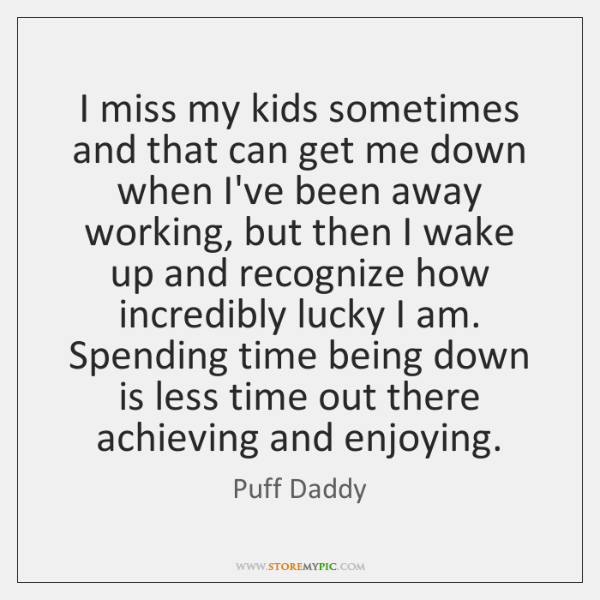 I miss my kids sometimes and that can get me down when ...