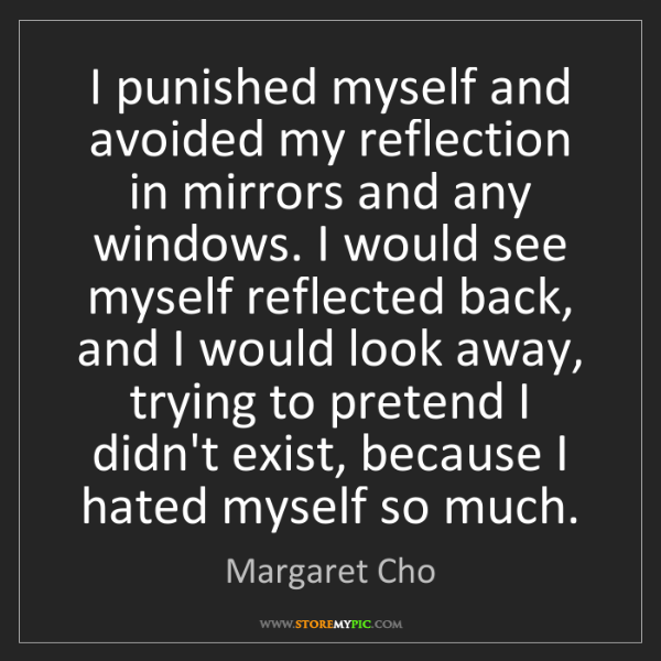 Margaret Cho: I punished myself and avoided my reflection in mirrors...