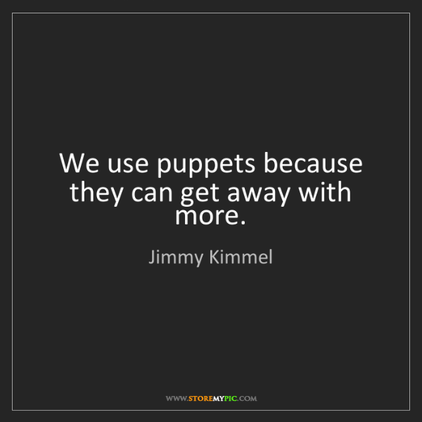 Jimmy Kimmel: We use puppets because they can get away with more.