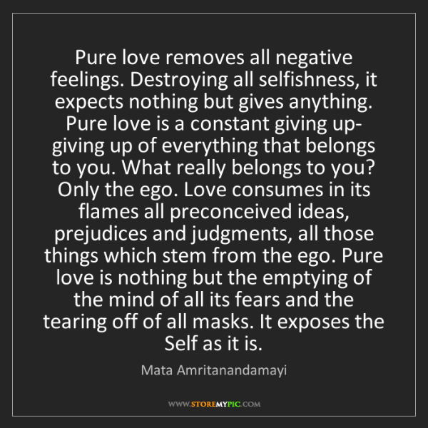 Mata Amritanandamayi: Pure love removes all negative feelings. Destroying all...