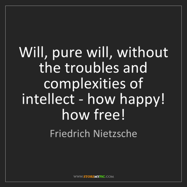 Friedrich Nietzsche: Will, pure will, without the troubles and complexities...