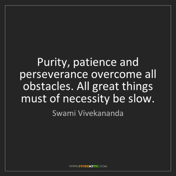 Swami Vivekananda: Purity, patience and perseverance overcome all obstacles....