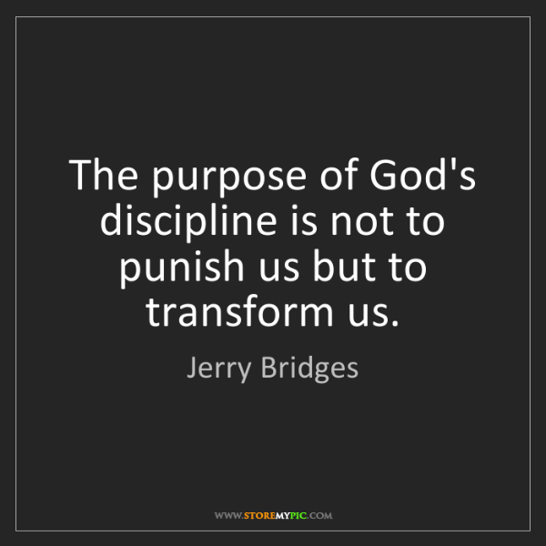 Jerry Bridges: The purpose of God's discipline is not to punish us but...