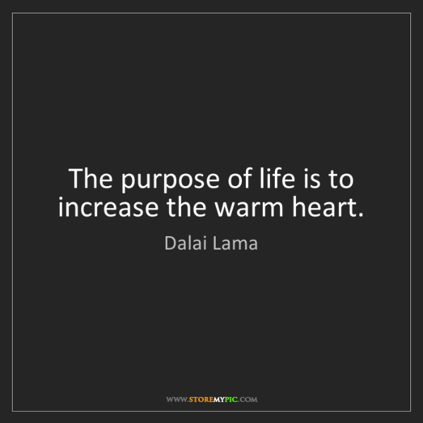 Dalai Lama: The purpose of life is to increase the warm heart.