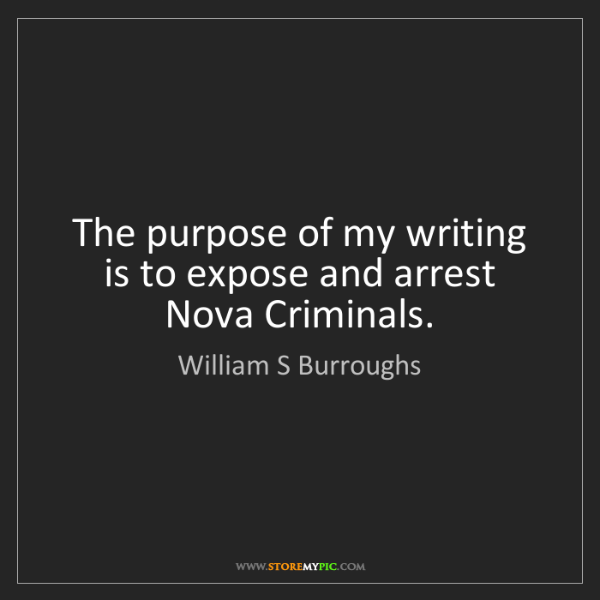 William S Burroughs: The purpose of my writing is to expose and arrest Nova...