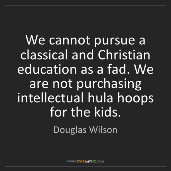 Douglas Wilson: We cannot pursue a classical and Christian education...