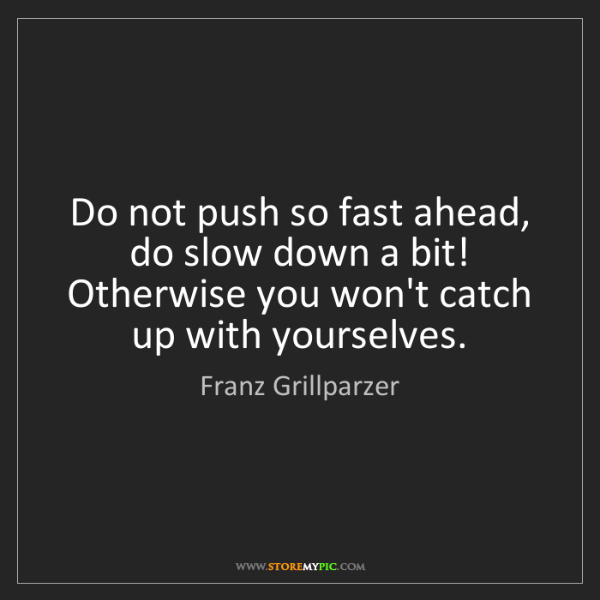 Franz Grillparzer: Do not push so fast ahead, do slow down a bit! Otherwise...