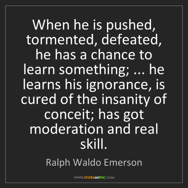 Ralph Waldo Emerson: When he is pushed, tormented, defeated, he has a chance...