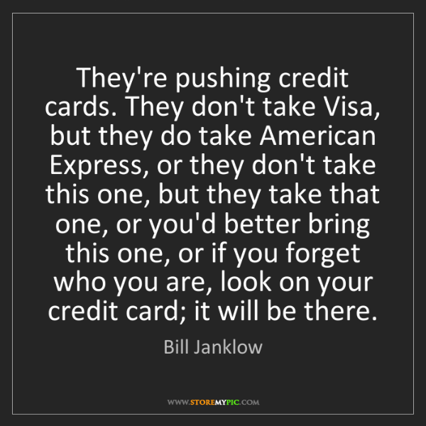 Bill Janklow: They're pushing credit cards. They don't take Visa, but...