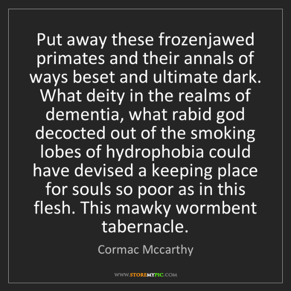 Cormac Mccarthy: Put away these frozenjawed primates and their annals...