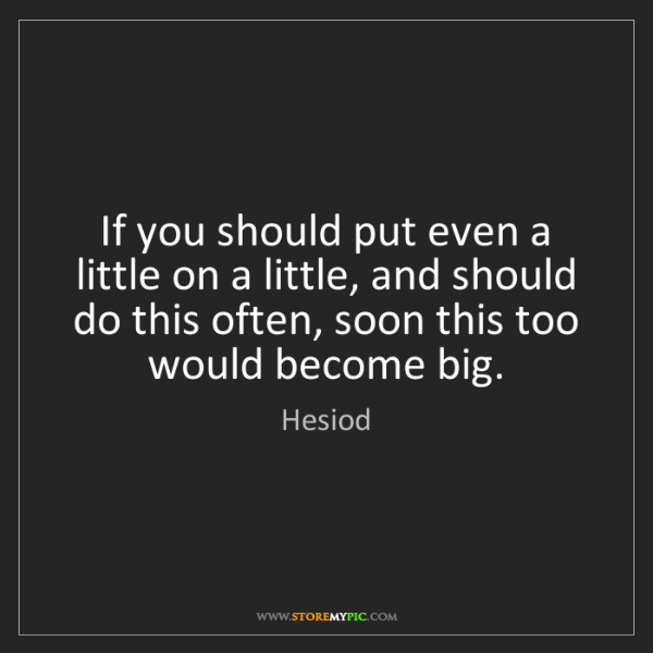 Hesiod: If you should put even a little on a little, and should...