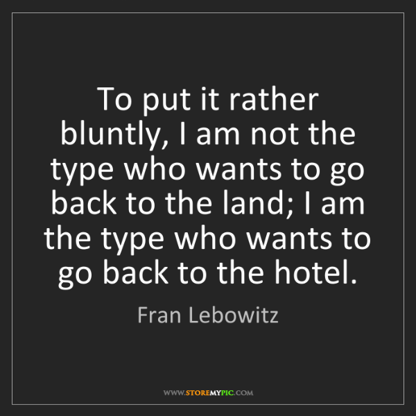 Fran Lebowitz: To put it rather bluntly, I am not the type who wants...