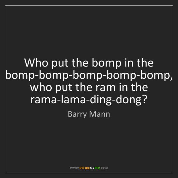 Barry Mann: Who put the bomp in the bomp-bomp-bomp-bomp-bomp, who...