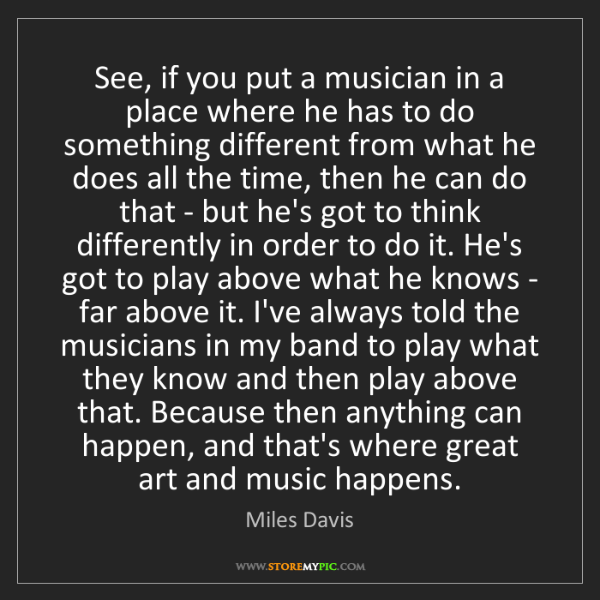 Miles Davis: See, if you put a musician in a place where he has to...