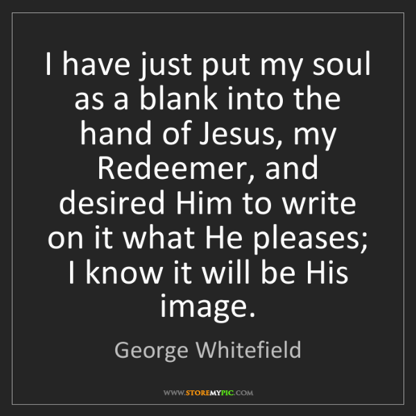George Whitefield: I have just put my soul as a blank into the hand of Jesus,...