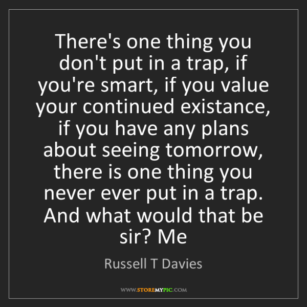 Russell T Davies: There's one thing you don't put in a trap, if you're...