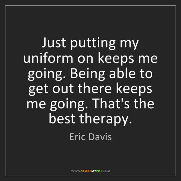 Eric Davis: Just putting my uniform on keeps me going. Being able...