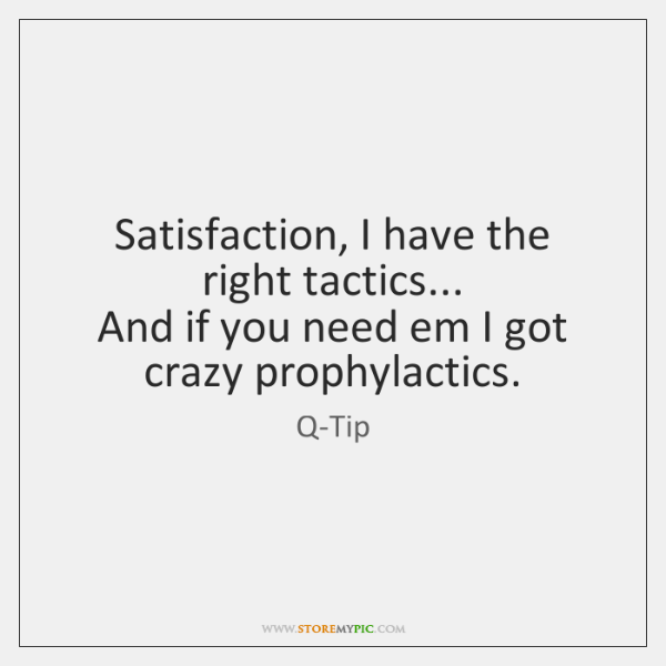 Satisfaction, I have the right tactics...  And if you need em I ...