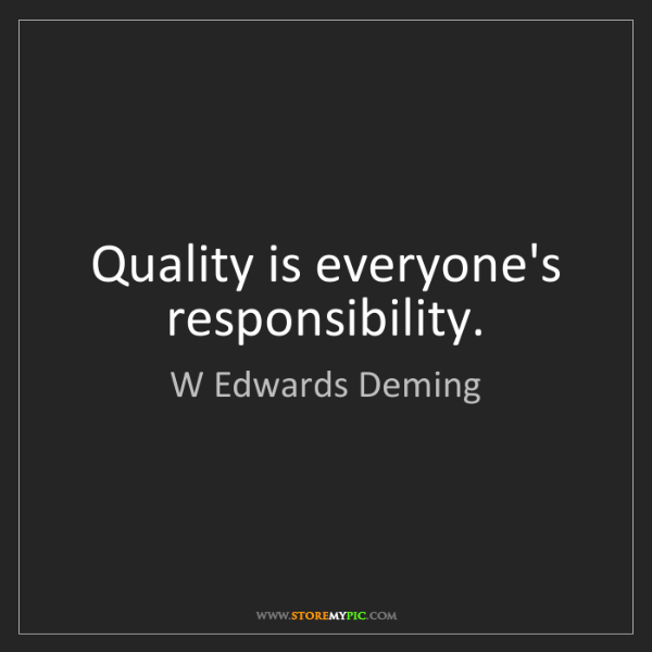 W Edwards Deming: Quality is everyone's responsibility.