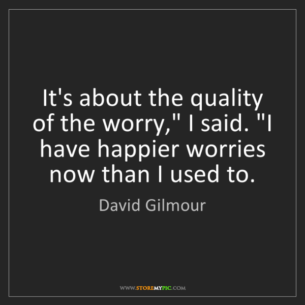 "David Gilmour: It's about the quality of the worry,"" I said. ""I have..."