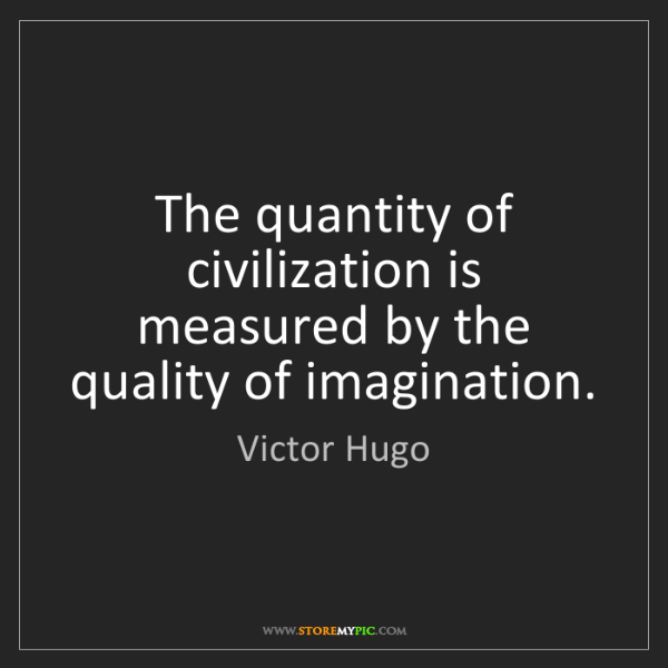 Victor Hugo: The quantity of civilization is measured by the quality...