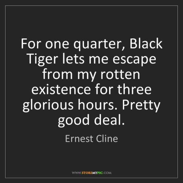 Ernest Cline: For one quarter, Black Tiger lets me escape from my rotten...