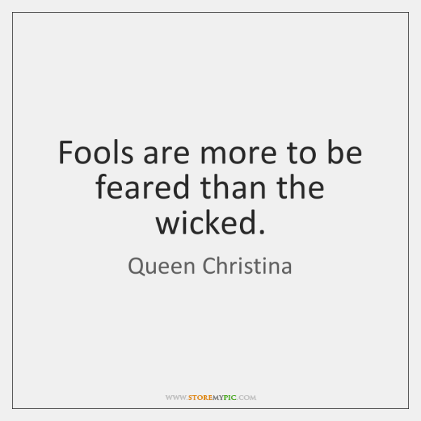 Fools are more to be feared than the wicked.
