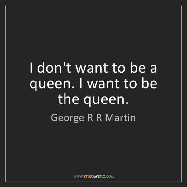 George R R Martin: I don't want to be a queen. I want to be the queen.
