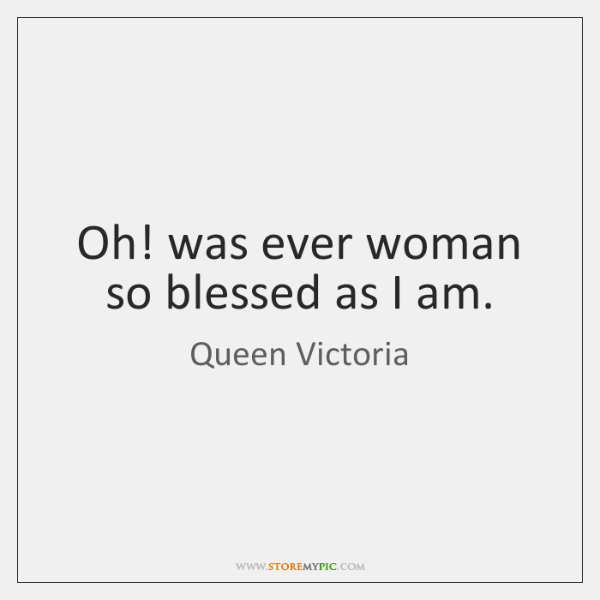 Oh! was ever woman so blessed as I am.