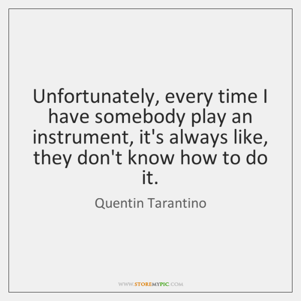 Unfortunately, every time I have somebody play an instrument, it's always like, ...