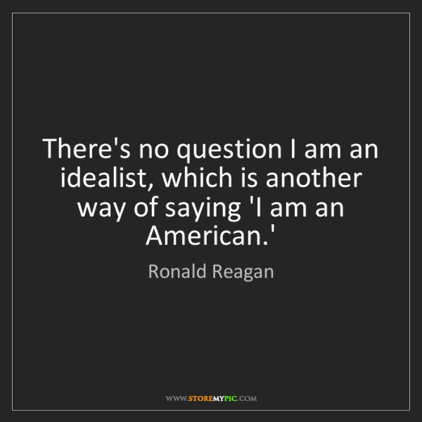 Ronald Reagan: There's no question I am an idealist, which is another...