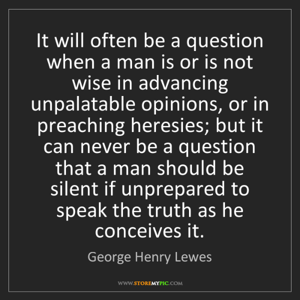 George Henry Lewes: It will often be a question when a man is or is not wise...