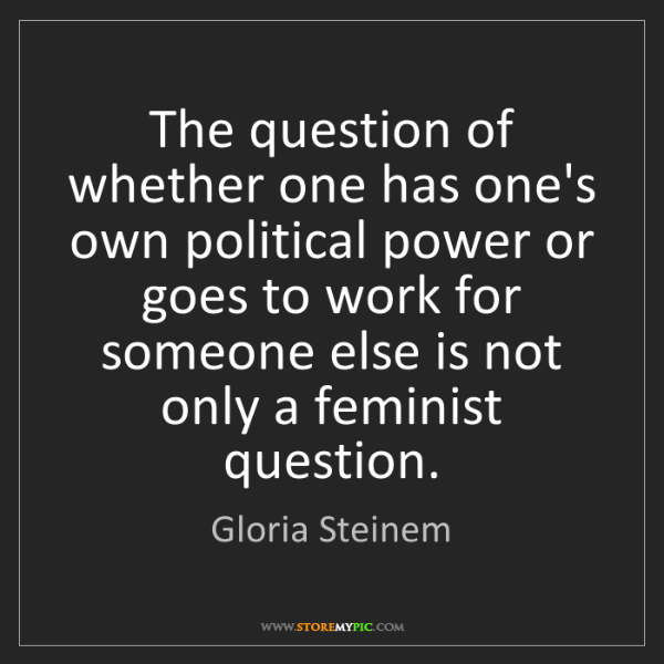 Gloria Steinem: The question of whether one has one's own political power...