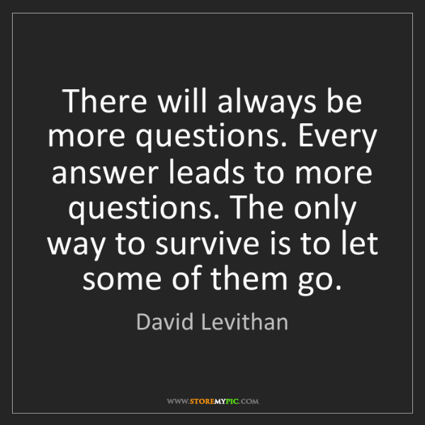 David Levithan: There will always be more questions. Every answer leads...