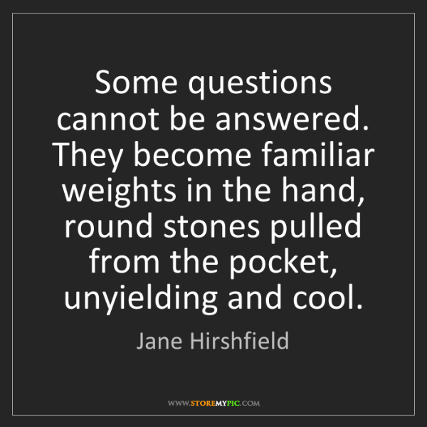 Jane Hirshfield: Some questions cannot be answered. They become familiar...
