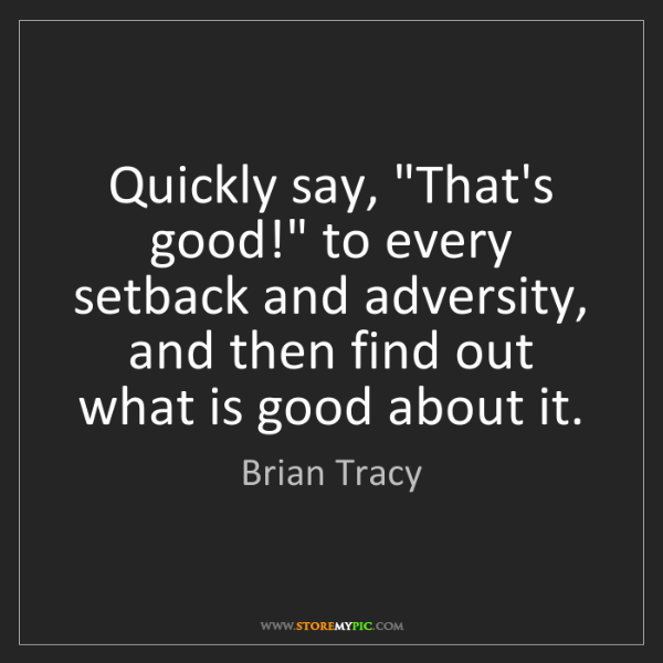 "Brian Tracy: Quickly say, ""That's good!"" to every setback and adversity,..."
