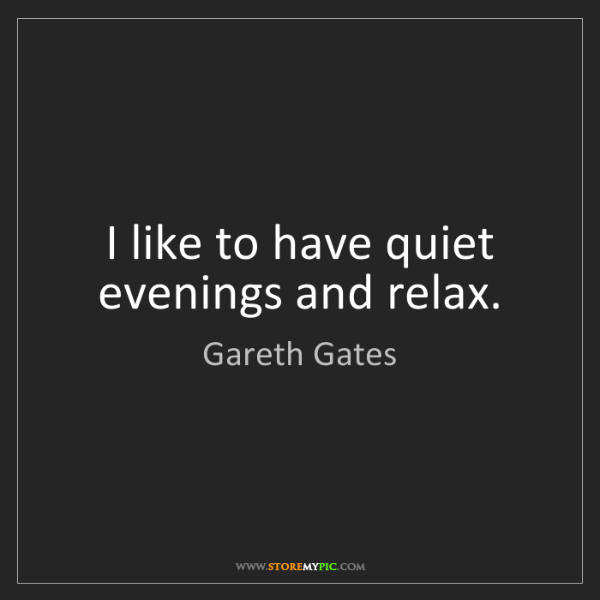 Gareth Gates: I like to have quiet evenings and relax.