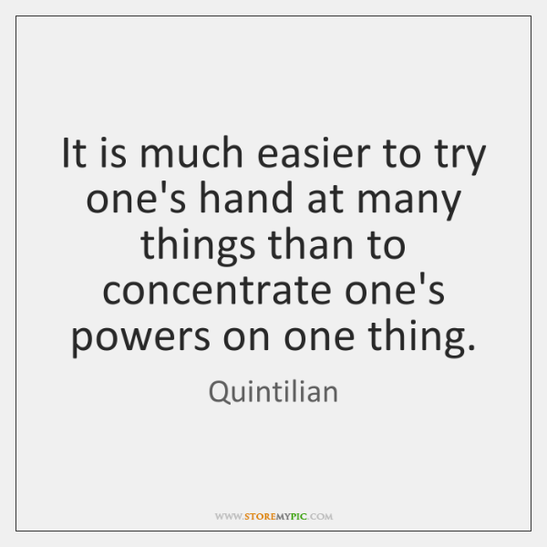 It is much easier to try one's hand at many things than ...