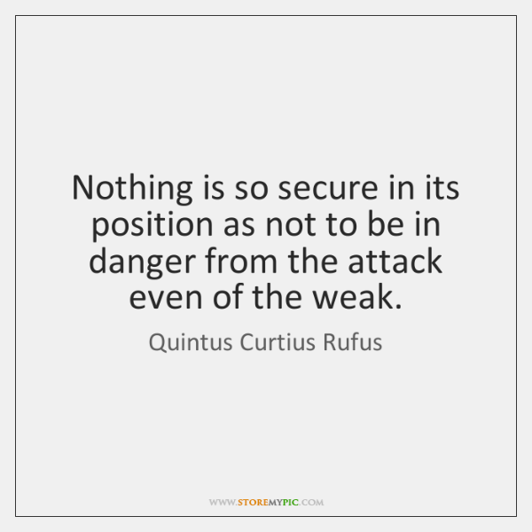 Nothing is so secure in its position as not to be in ...