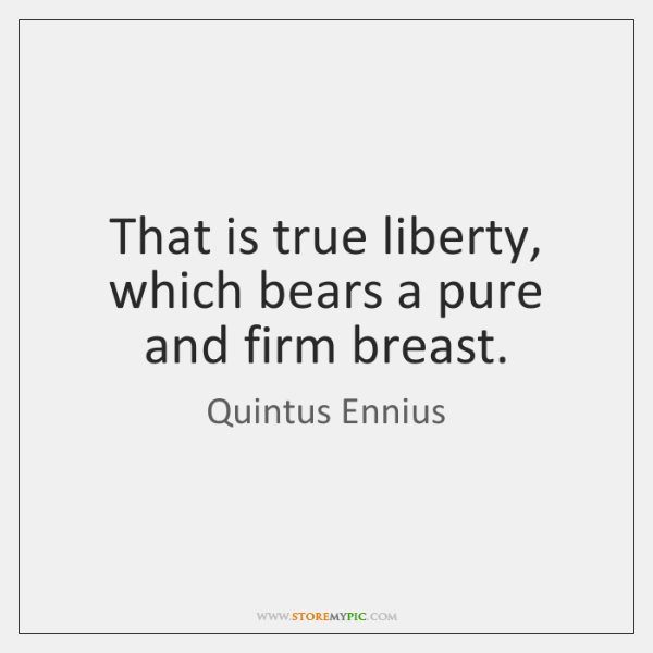 That is true liberty, which bears a pure and firm breast.