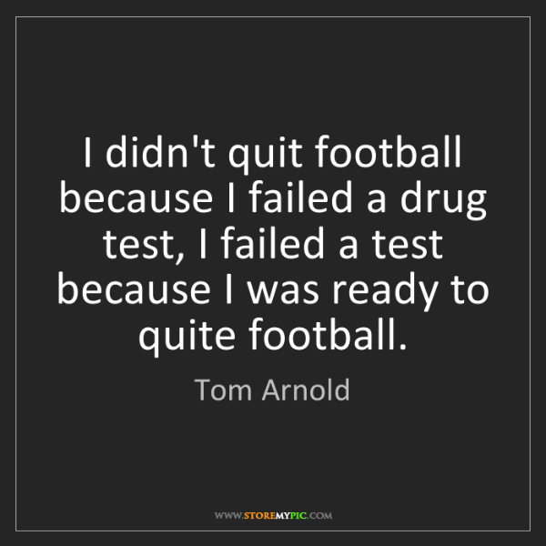 Tom Arnold: I didn't quit football because I failed a drug test,...