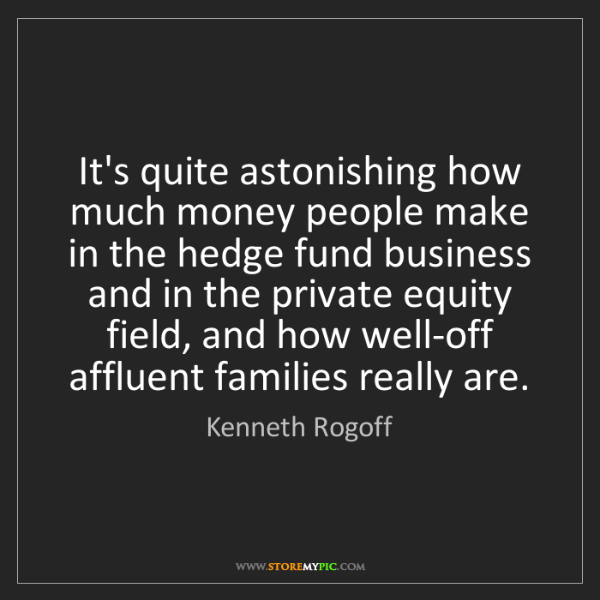 Kenneth Rogoff: It's quite astonishing how much money people make in...