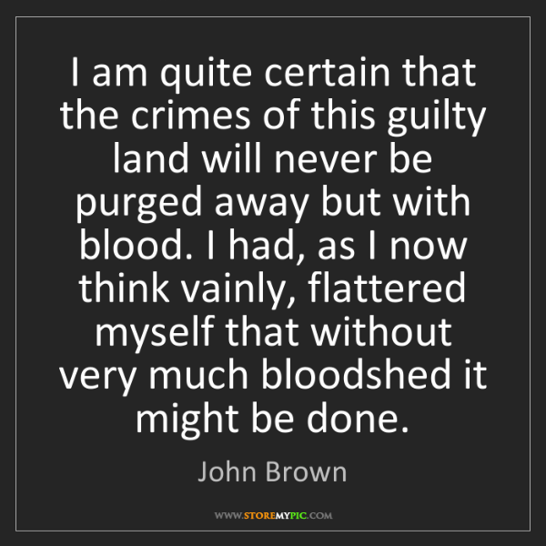 John Brown: I am quite certain that the crimes of this guilty land...