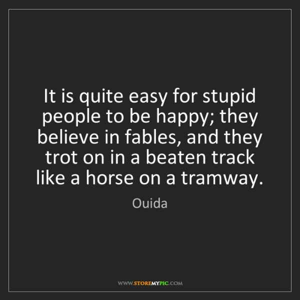 Ouida: It is quite easy for stupid people to be happy; they...