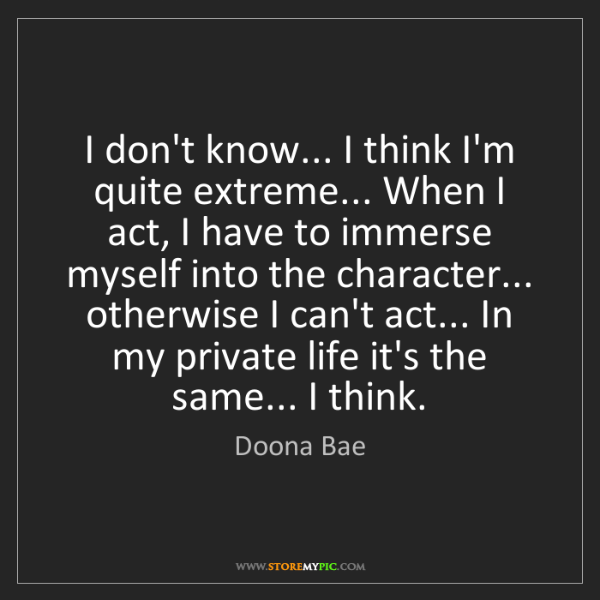 Doona Bae: I don't know... I think I'm quite extreme... When I act,...