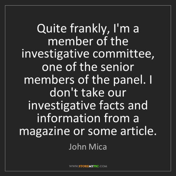 John Mica: Quite frankly, I'm a member of the investigative committee,...
