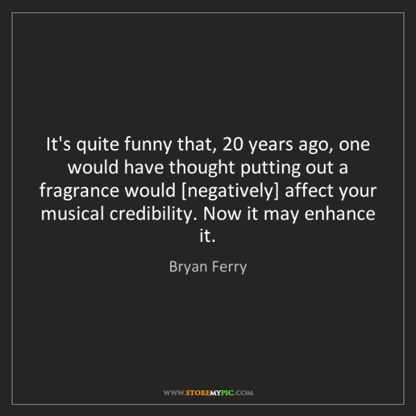 Bryan Ferry: It's quite funny that, 20 years ago, one would have thought...