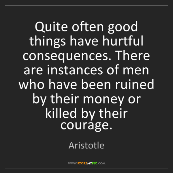 Aristotle: Quite often good things have hurtful consequences. There...