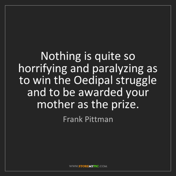 Frank Pittman: Nothing is quite so horrifying and paralyzing as to win...