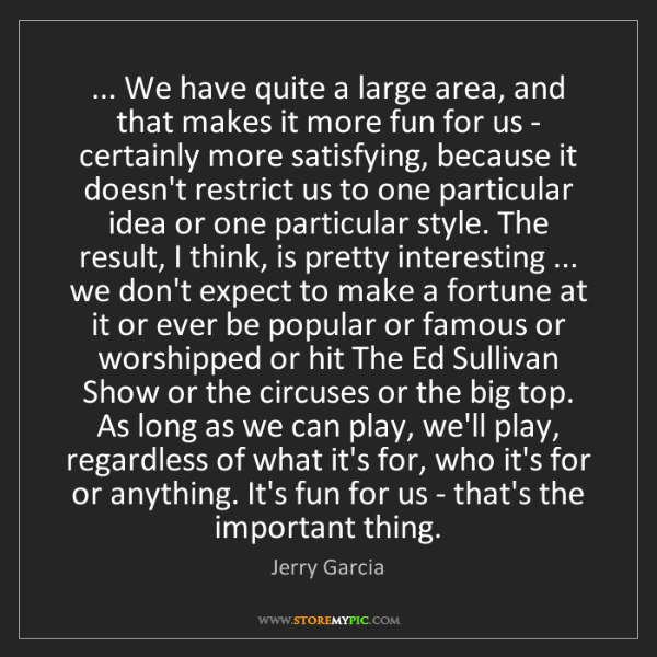 Jerry Garcia: ... We have quite a large area, and that makes it more...